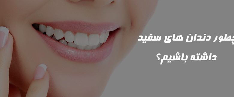 چطور دندان های سفید داشته باشیم